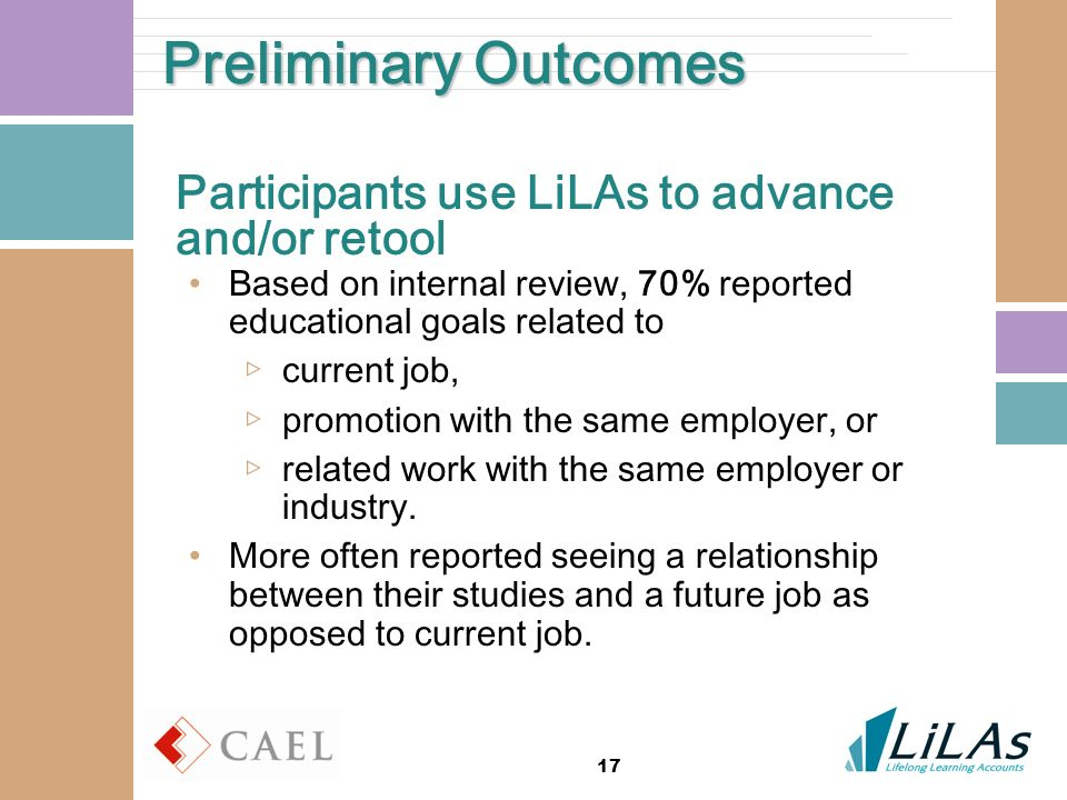 17 Preliminary Outcomes Participants use LiLAs to advance and/or retool Based on internal review, 70% reported educational goals related to current jo