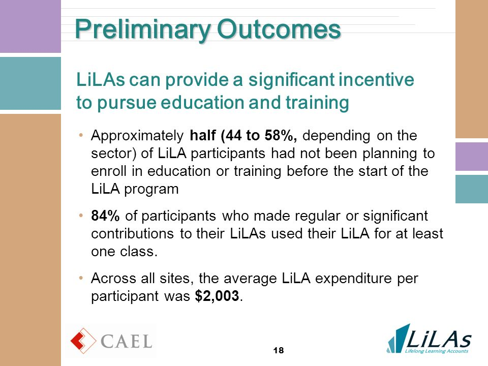 18 Preliminary Outcomes LiLAs can provide a significant incentive to pursue education and training Approximately half (44 to 58%, depending on the sector) of LiLA participants had not been planning to enroll in education or training before the start of the LiLA program 84% of participants who made regular or significant contributions to their LiLAs used their LiLA for at least one class.