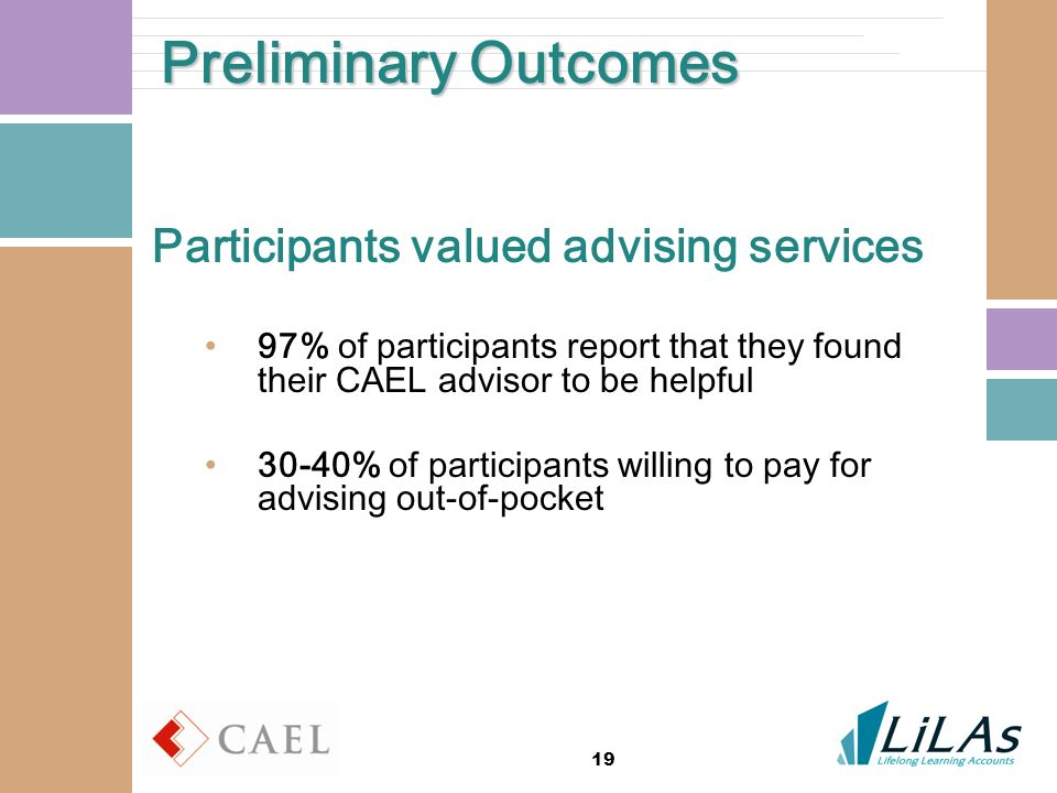 19 Preliminary Outcomes Participants valued advising services 97% of participants report that they found their CAEL advisor to be helpful 30-40% of participants willing to pay for advising out-of-pocket