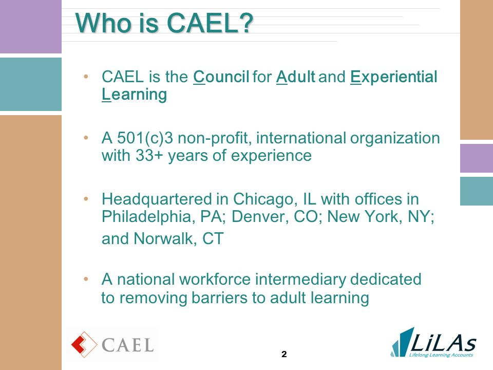 2 Who is CAEL? CAEL is the Council for Adult and Experiential Learning A 501(c)3 non-profit, international organization with 33+ years of experience H
