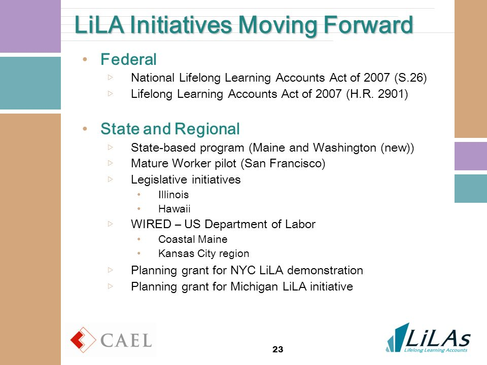23 LiLA Initiatives Moving Forward Federal National Lifelong Learning Accounts Act of 2007 (S.26) Lifelong Learning Accounts Act of 2007 (H.R. 2901) S