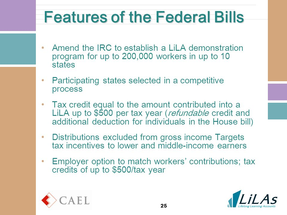 25 Features of the Federal Bills Amend the IRC to establish a LiLA demonstration program for up to 200,000 workers in up to 10 states Participating states selected in a competitive process Tax credit equal to the amount contributed into a LiLA up to $500 per tax year (refundable credit and additional deduction for individuals in the House bill) Distributions excluded from gross income Targets tax incentives to lower and middle-income earners Employer option to match workers contributions; tax credits of up to $500/tax year