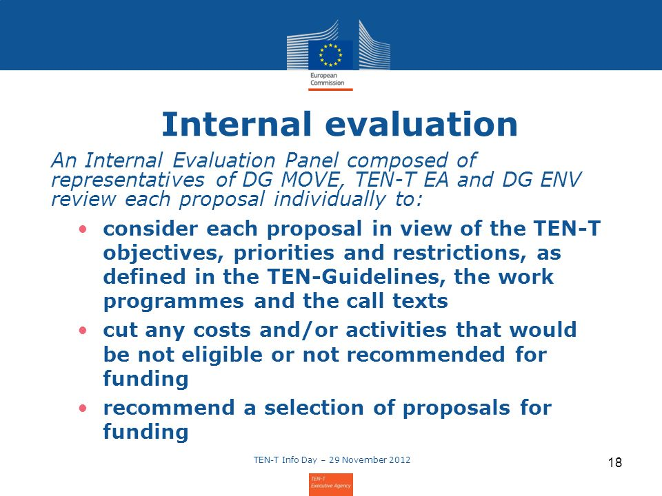 TEN-T Info Day – 29 November Internal evaluation An Internal Evaluation Panel composed of representatives of DG MOVE, TEN-T EA and DG ENV review each proposal individually to: consider each proposal in view of the TEN-T objectives, priorities and restrictions, as defined in the TEN-Guidelines, the work programmes and the call texts cut any costs and/or activities that would be not eligible or not recommended for funding recommend a selection of proposals for funding