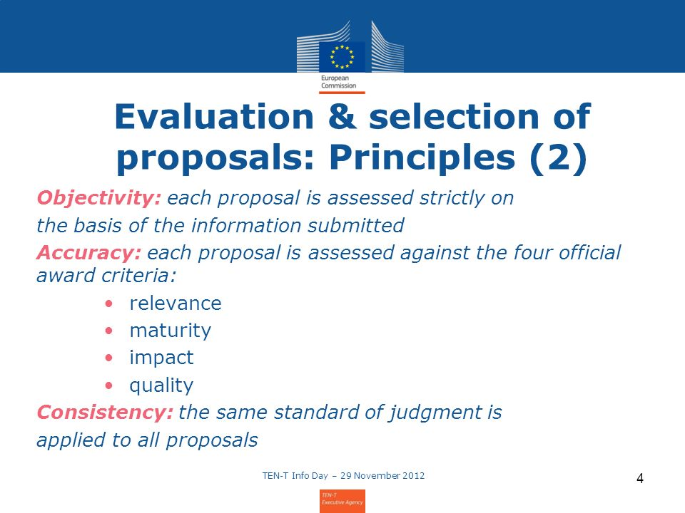 Evaluation & selection of proposals: Principles (2) Objectivity: each proposal is assessed strictly on the basis of the information submitted Accuracy: each proposal is assessed against the four official award criteria: relevance maturity impact quality Consistency: the same standard of judgment is applied to all proposals TEN-T Info Day – 29 November