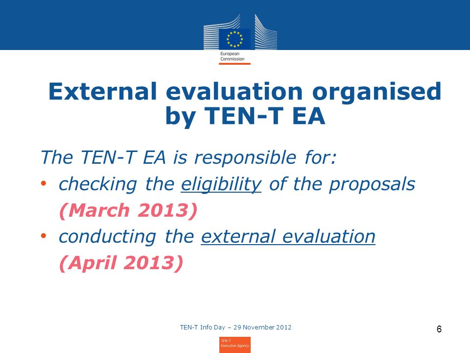 6 External evaluation organised by TEN-T EA The TEN-T EA is responsible for: checking the eligibility of the proposals (March 2013) conducting the external evaluation (April 2013)