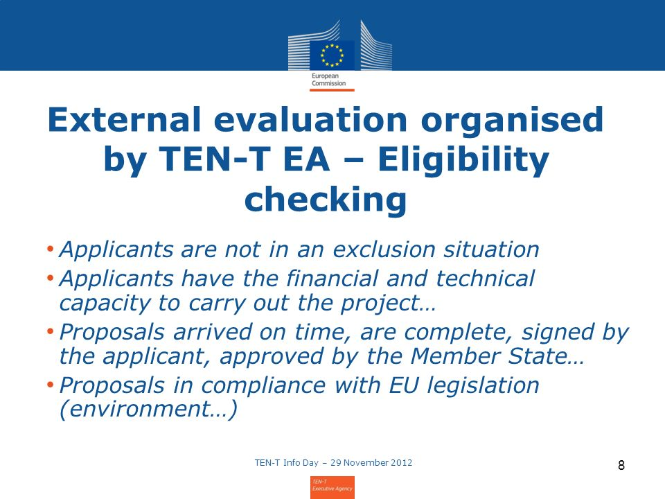 External evaluation organised by TEN-T EA – Eligibility checking Applicants are not in an exclusion situation Applicants have the financial and technical capacity to carry out the project… Proposals arrived on time, are complete, signed by the applicant, approved by the Member State… Proposals in compliance with EU legislation (environment…) TEN-T Info Day – 29 November