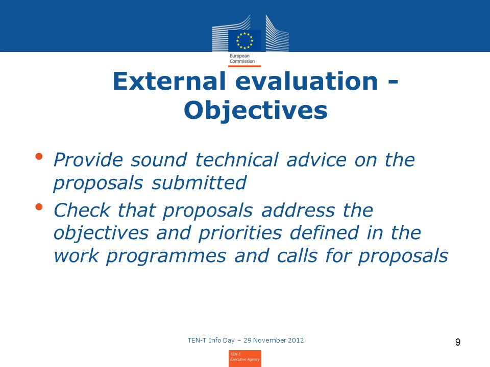 External evaluation - Objectives Provide sound technical advice on the proposals submitted Check that proposals address the objectives and priorities defined in the work programmes and calls for proposals TEN-T Info Day – 29 November