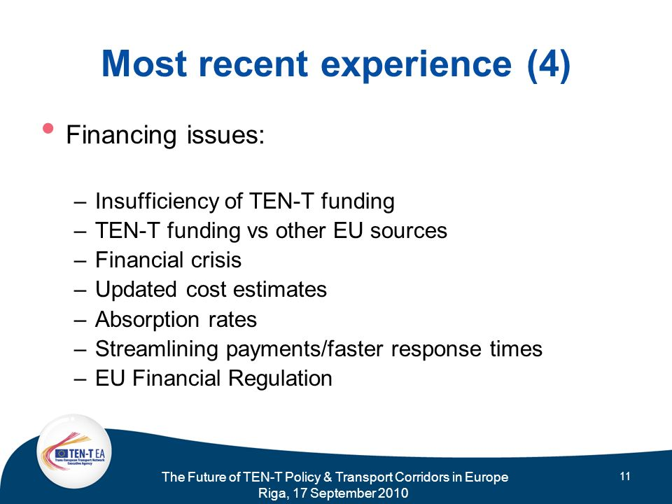 The Future of TEN-T Policy & Transport Corridors in Europe Riga, 17 September 2010 11 Most recent experience (4) Financing issues: –Insufficiency of T