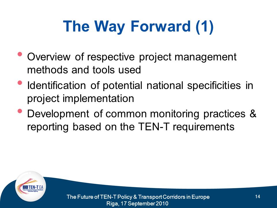 The Future of TEN-T Policy & Transport Corridors in Europe Riga, 17 September 2010 14 The Way Forward (1) Overview of respective project management me