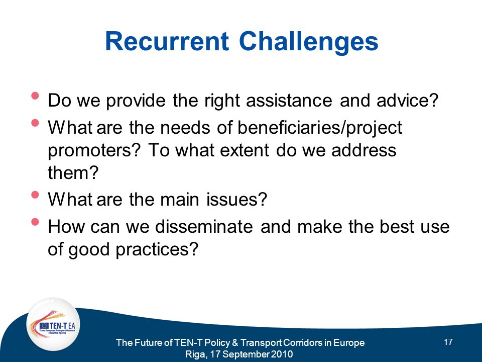 The Future of TEN-T Policy & Transport Corridors in Europe Riga, 17 September 2010 17 Recurrent Challenges Do we provide the right assistance and advi