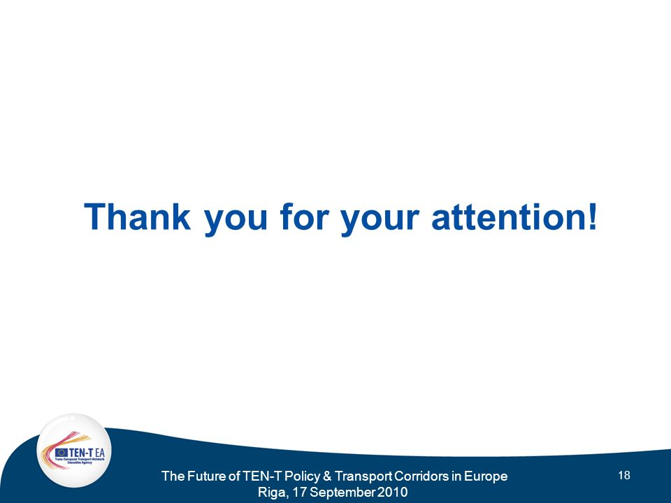 The Future of TEN-T Policy & Transport Corridors in Europe Riga, 17 September 2010 18 Thank you for your attention!