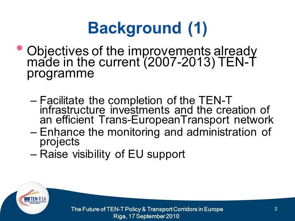 The Future of TEN-T Policy & Transport Corridors in Europe Riga, 17 September 2010 3 Background (1) Objectives of the improvements already made in the