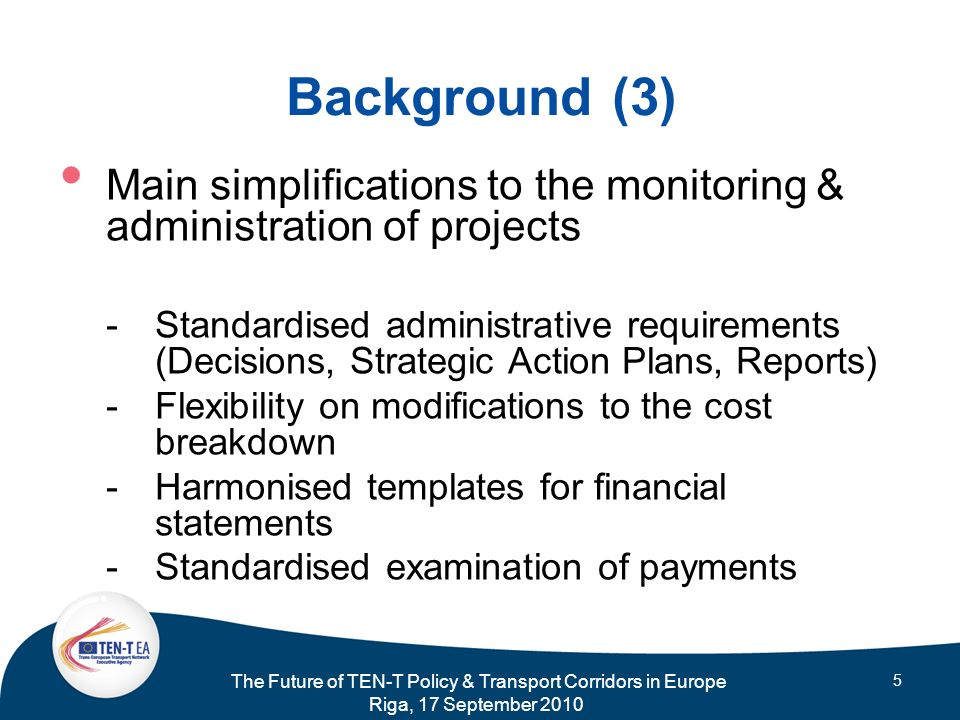 The Future of TEN-T Policy & Transport Corridors in Europe Riga, 17 September 2010 5 Background (3) Main simplifications to the monitoring & administr