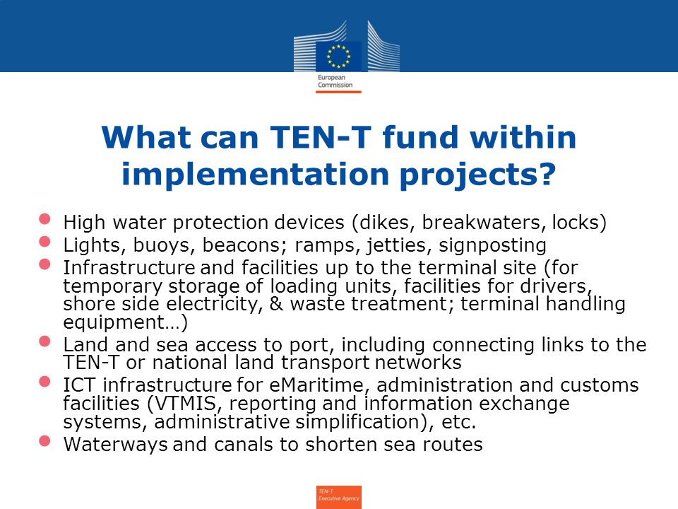 What can TEN-T fund within implementation projects? High water protection devices (dikes, breakwaters, locks) Lights, buoys, beacons; ramps, jetties,