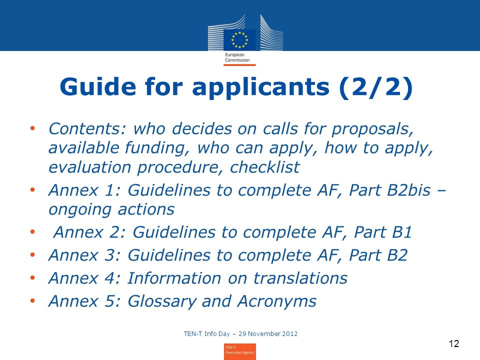 12 Guide for applicants (2/2) Contents: who decides on calls for proposals, available funding, who can apply, how to apply, evaluation procedure, chec