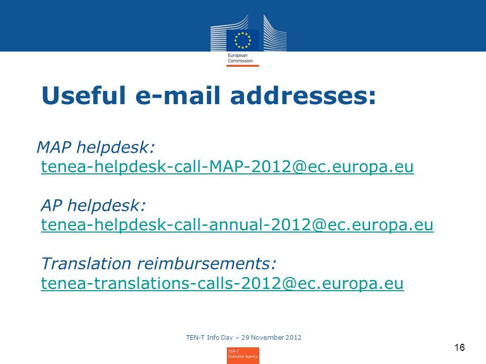 16 MAP helpdesk: tenea-helpdesk-call-MAP-2012@ec.europa.eu AP helpdesk: tenea-helpdesk-call-annual-2012@ec.europa.eu Translation reimbursements: tenea-translations-calls-2012@ec.europa.eu tenea-helpdesk-call-MAP-2012@ec.europa.eu tenea-helpdesk-call-annual-2012@ec.europa.eu tenea-translations-calls-2012@ec.europa.eu TEN-T Info Day – 29 November 2012 Useful e-mail addresses: 16