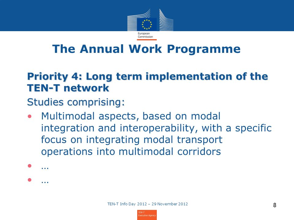 The Annual Work Programme Priority 4: Long term implementation of the TEN-T network Studies comprising: Multimodal aspects, based on modal integration and interoperability, with a specific focus on integrating modal transport operations into multimodal corridors … TEN-T Info Day 2012 – 29 November 2012 8