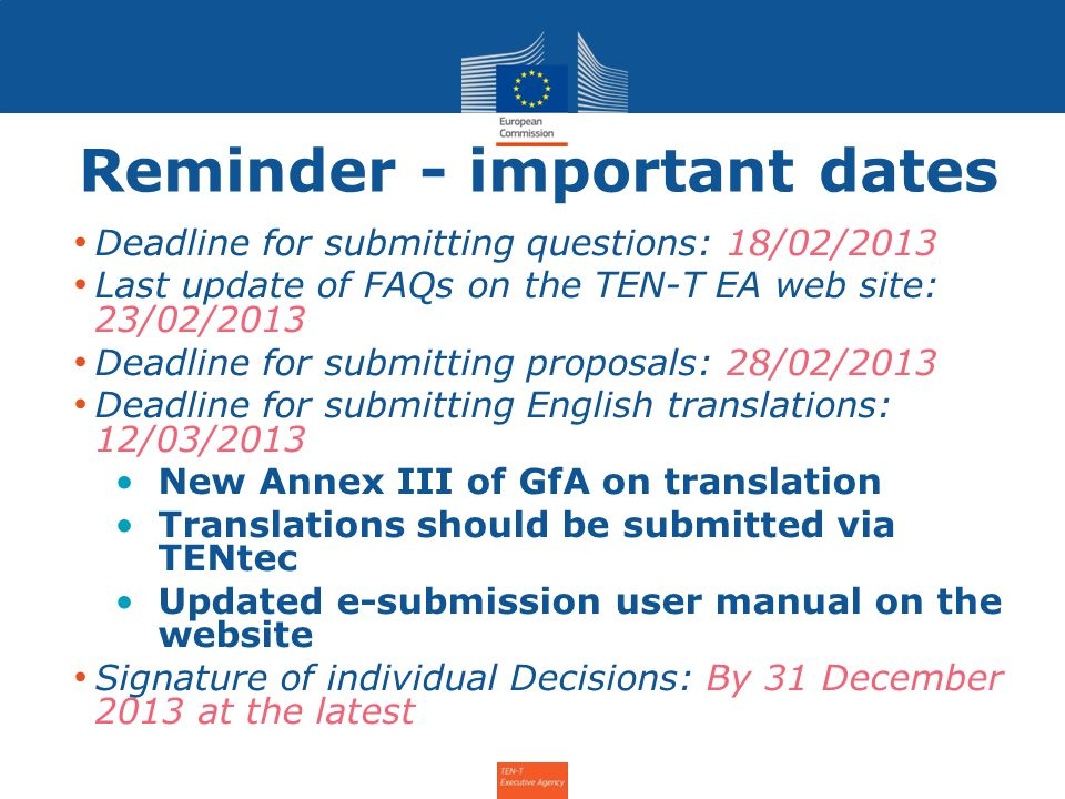 Reminder - important dates Deadline for submitting questions: 18/02/2013 Last update of FAQs on the TEN-T EA web site: 23/02/2013 Deadline for submitting proposals: 28/02/2013 Deadline for submitting English translations: 12/03/2013 New Annex III of GfA on translation Translations should be submitted via TENtec Updated e-submission user manual on the website Signature of individual Decisions: By 31 December 2013 at the latest Info Day for the Annual Call 2011 – 31 January 2012 2