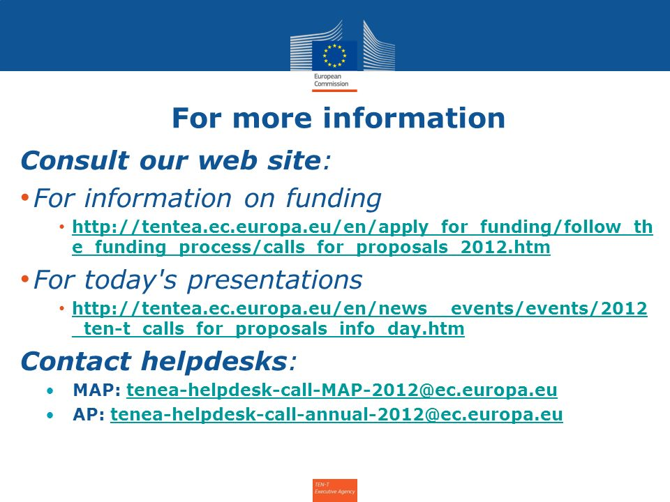 For more information Consult our web site: For information on funding http://tentea.ec.europa.eu/en/apply_for_funding/follow_th e_funding_process/calls_for_proposals_2012.htm http://tentea.ec.europa.eu/en/apply_for_funding/follow_th e_funding_process/calls_for_proposals_2012.htm For today s presentations http://tentea.ec.europa.eu/en/news__events/events/2012 _ten-t_calls_for_proposals_info_day.htm http://tentea.ec.europa.eu/en/news__events/events/2012 _ten-t_calls_for_proposals_info_day.htm Contact helpdesks: MAP: tenea-helpdesk-call-MAP-2012@ec.europa.eutenea-helpdesk-call-MAP-2012@ec.europa.eu AP: tenea-helpdesk-call-annual-2012@ec.europa.eutenea-helpdesk-call-annual-2012@ec.europa.eu Info Day for the Annual Call 2011 – 31 January 2012 7