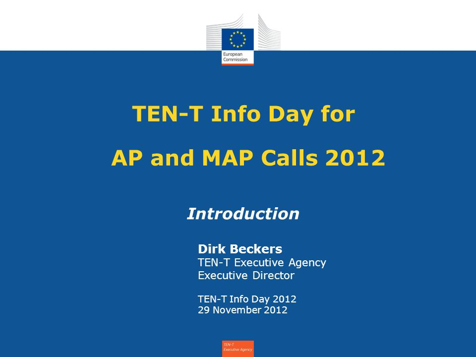 TEN-T Info Day for AP and MAP Calls 2012 Introduction Dirk Beckers TEN-T Executive Agency Executive Director TEN-T Info Day 2012 29 November 2012
