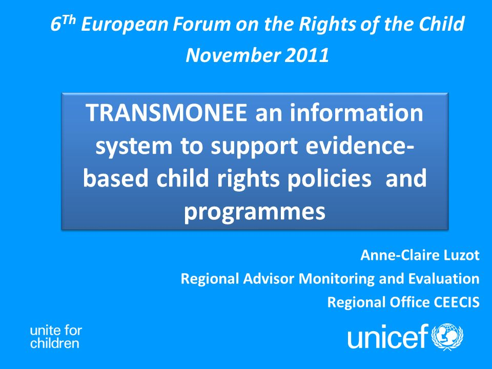 TRANSMONEE an information system to support evidence- based child rights policies and programmes 6 Th European Forum on the Rights of the Child November 2011 Anne-Claire Luzot Regional Advisor Monitoring and Evaluation Regional Office CEECIS