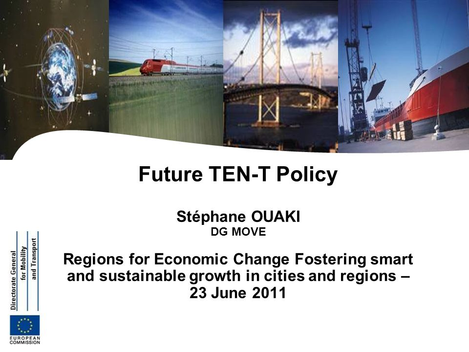 Future TEN-T Policy Stéphane OUAKI DG MOVE Regions for Economic Change Fostering smart and sustainable growth in cities and regions – 23 June 2011