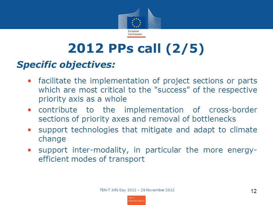 2012 PPs call (2/5) Specific objectives: facilitate the implementation of project sections or parts which are most critical to the success of the respective priority axis as a whole contribute to the implementation of cross-border sections of priority axes and removal of bottlenecks support technologies that mitigate and adapt to climate change support inter-modality, in particular the more energy- efficient modes of transport TEN-T Info Day 2012 – 29 November 2012 12