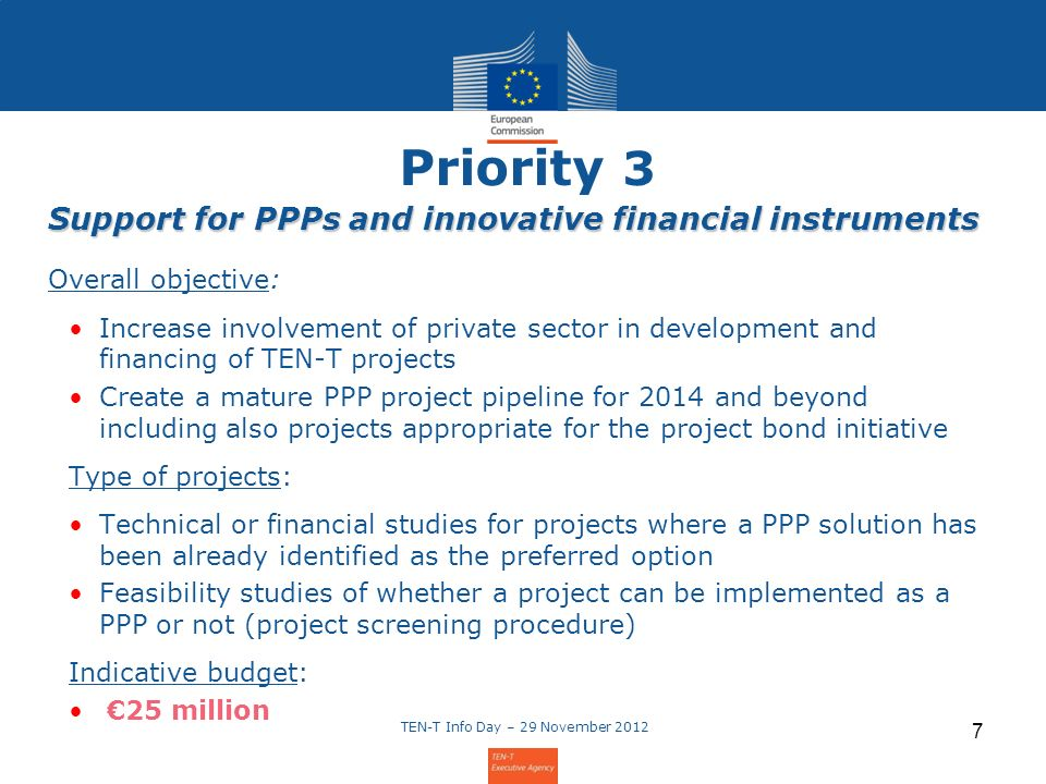 Priority 3 Support for PPPs and innovative financial instruments Overall objective: Increase involvement of private sector in development and financing of TEN-T projects Create a mature PPP project pipeline for 2014 and beyond including also projects appropriate for the project bond initiative Type of projects: Technical or financial studies for projects where a PPP solution has been already identified as the preferred option Feasibility studies of whether a project can be implemented as a PPP or not (project screening procedure) Indicative budget: 25 million TEN-T Info Day – 29 November 2012 7