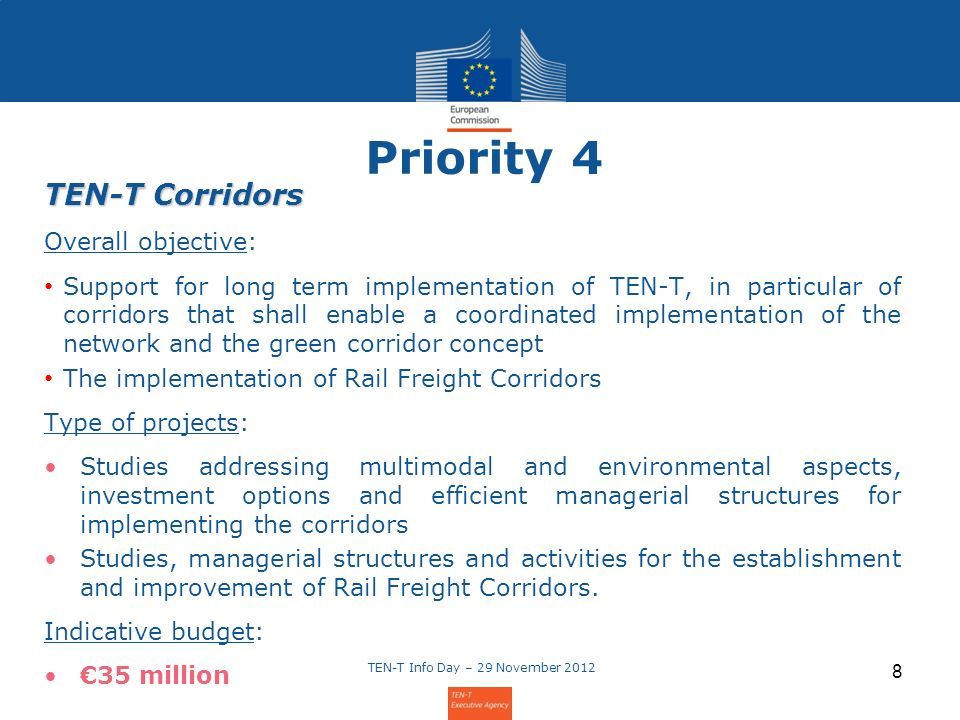 Priority 4 TEN-T Corridors Overall objective: Support for long term implementation of TEN-T, in particular of corridors that shall enable a coordinated implementation of the network and the green corridor concept The implementation of Rail Freight Corridors Type of projects: Studies addressing multimodal and environmental aspects, investment options and efficient managerial structures for implementing the corridors Studies, managerial structures and activities for the establishment and improvement of Rail Freight Corridors.