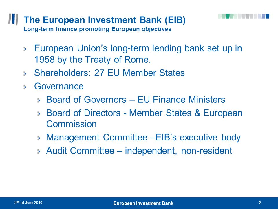 2 nd of June 20103 European Investment Bank The European Investment Bank (EIB) European priority objectives Within the Union: Cohesion and convergence Small and medium-sized enterprises (SMEs) Environmental sustainability Knowledge Economy Trans-European Networks (TENs) Sustainable, competitive and secure energy