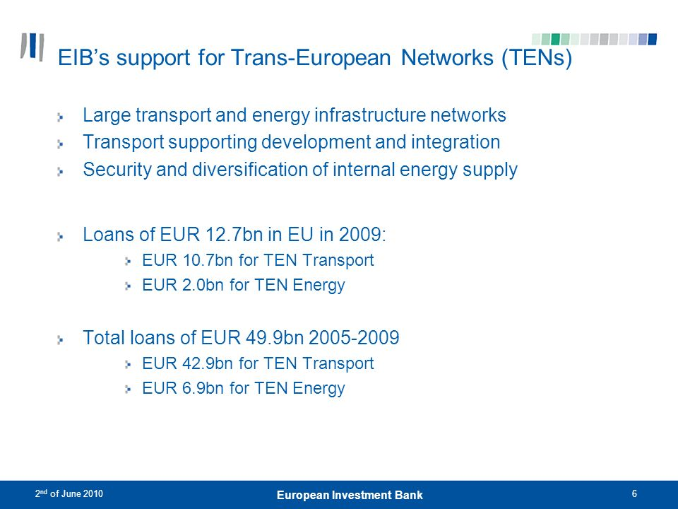2 nd of June 201017 European Investment Bank 17 European Investment Bank 2020 European Fund for Energy, Climate Change and Infrastructure – the Marguerite Fund The Fund targets an equity base of EUR 1.5bn and an associated Debt Co- Financing Initiative (DCI) of EUR 5bn Major publicly funded Core Sponsors (EIB, CDC, CDP, ICO, PKO and KfW) as well as the European Commission, CGD and Bank of Valetta are backing this Fund; also Nordic Investment Bank and Black Sea Trade & Development Bank support it through the Debt Co-financing Initiative.