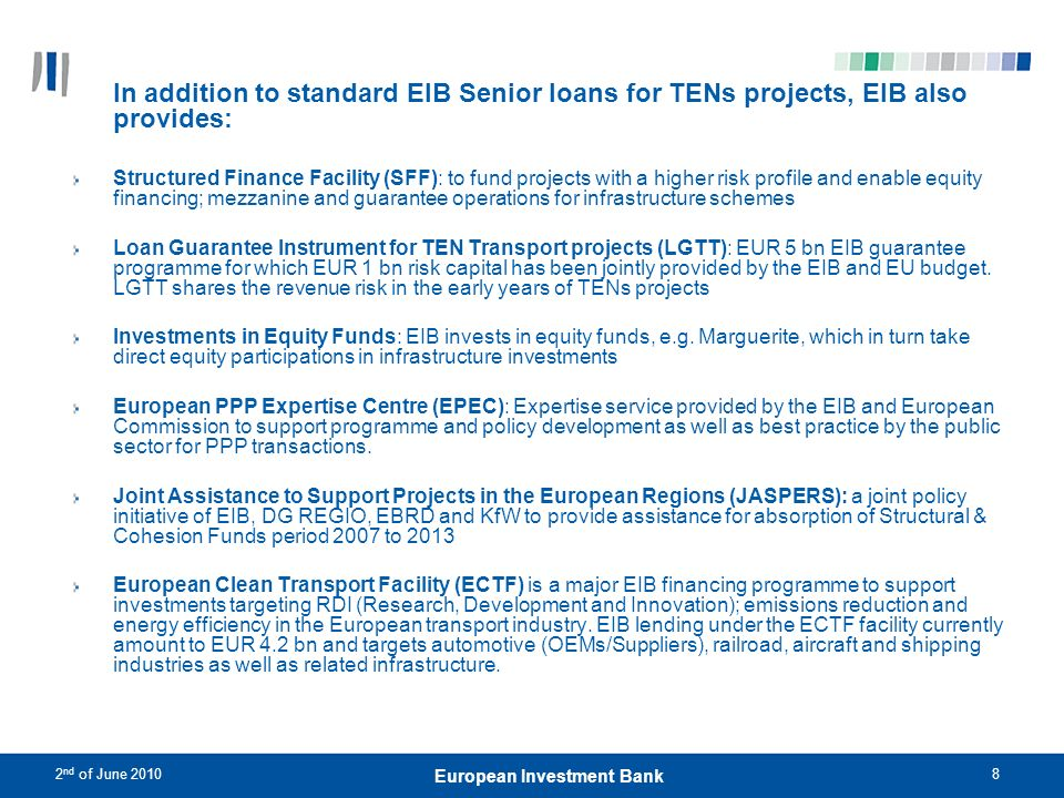 2 nd of June 20109 European Investment Bank EIB as a financier of PPPs PPP an important additional instrument for infrastructure investment Since 1990, EIB has progressively broadened geographic and sectoral spread of its PPP lending The Bank is now Europes foremost funder of PPP projects.