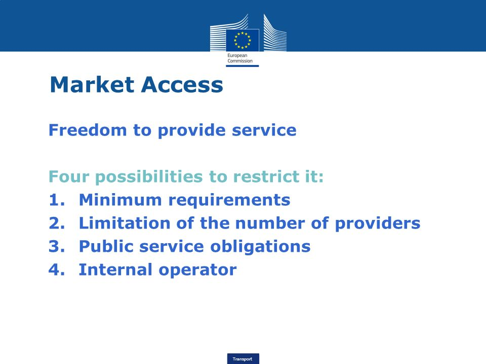 Transport Market Access Freedom to provide service Four possibilities to restrict it: 1.Minimum requirements 2.Limitation of the number of providers 3