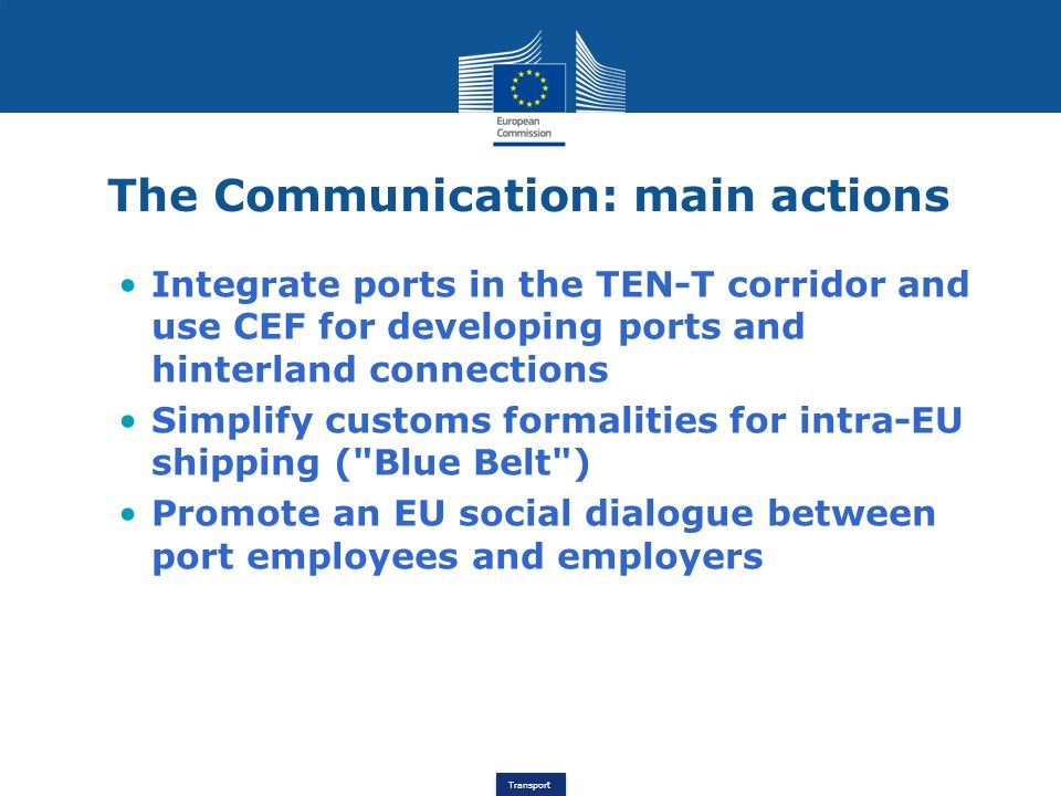 Transport The proposed Regulation Objectives: Modernize port services Attract investments Legal certainty Level playing field Key measures: Clearer and easier access to the market Financial transparency and autonomy of ports
