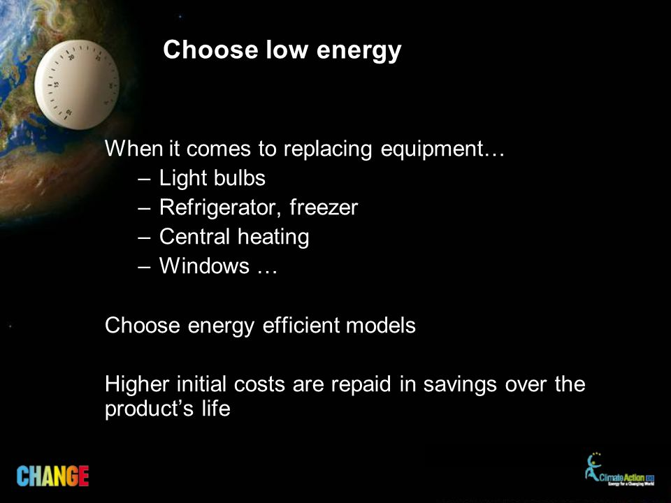 Choose low energy When it comes to replacing equipment… –Light bulbs –Refrigerator, freezer –Central heating –Windows … Choose energy efficient models