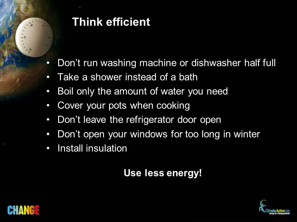Think efficient Dont run washing machine or dishwasher half full Take a shower instead of a bath Boil only the amount of water you need Cover your pot