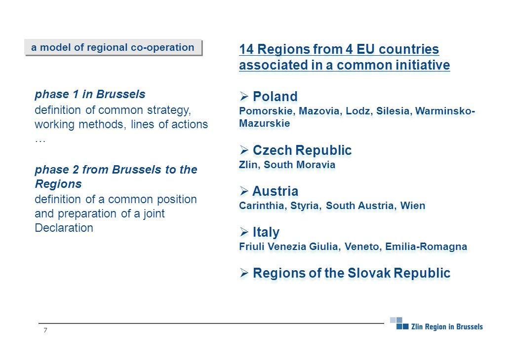 7 a model of regional co-operation phase 1 in Brussels definition of common strategy, working methods, lines of actions … phase 2 from Brussels to the Regions definition of a common position and preparation of a joint Declaration 14 Regions from 4 EU countries associated in a common initiative Poland Pomorskie, Mazovia, Lodz, Silesia, Warminsko- Mazurskie Czech Republic Zlin, South Moravia Austria Carinthia, Styria, South Austria, Wien Italy Friuli Venezia Giulia, Veneto, Emilia-Romagna Regions of the Slovak Republic 14 Regions from 4 EU countries associated in a common initiative Poland Pomorskie, Mazovia, Lodz, Silesia, Warminsko- Mazurskie Czech Republic Zlin, South Moravia Austria Carinthia, Styria, South Austria, Wien Italy Friuli Venezia Giulia, Veneto, Emilia-Romagna Regions of the Slovak Republic