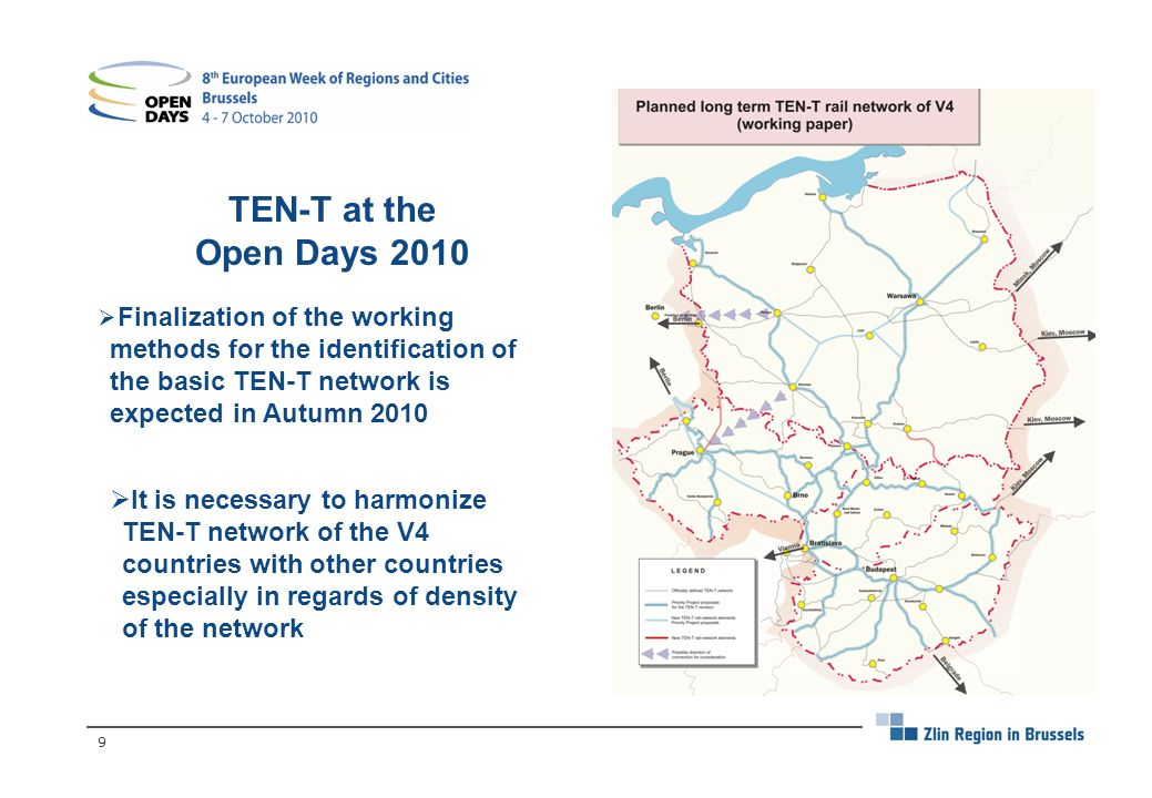 9 TEN-T at the Open Days 2010 Finalization of the working methods for the identification of the basic TEN-T network is expected in Autumn 2010 It is necessary to harmonize TEN-T network of the V4 countries with other countries especially in regards of density of the network