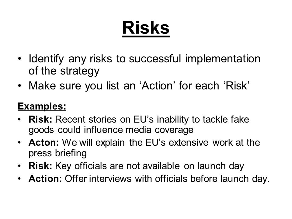 Risks Identify any risks to successful implementation of the strategy Make sure you list an Action for each Risk Examples: Risk: Recent stories on EUs