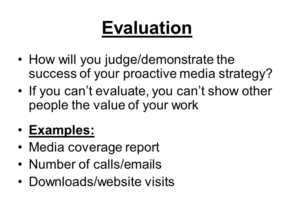 Evaluation How will you judge/demonstrate the success of your proactive media strategy? If you cant evaluate, you cant show other people the value of