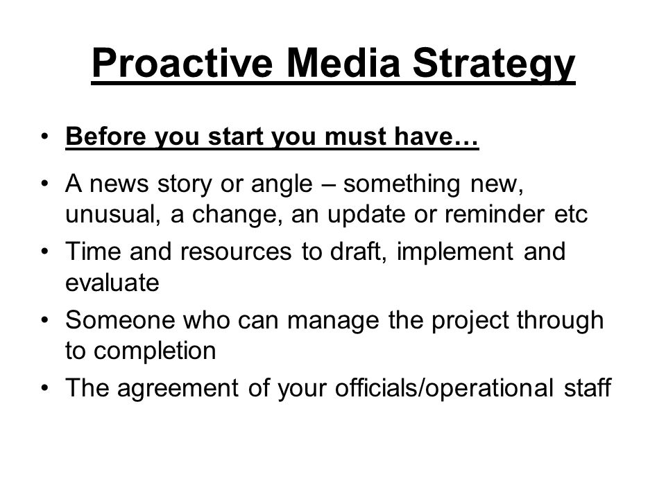 Proactive Media Strategy Before you start you must have… A news story or angle – something new, unusual, a change, an update or reminder etc Time and