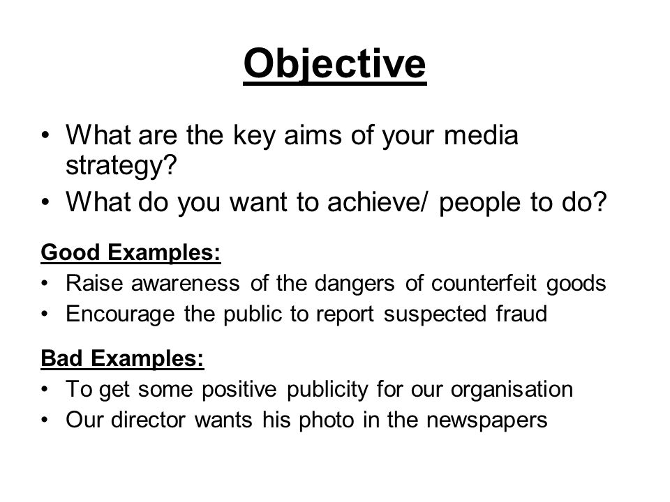 Objective What are the key aims of your media strategy? What do you want to achieve/ people to do? Good Examples: Raise awareness of the dangers of co
