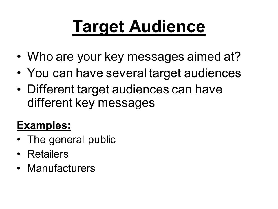 Target Audience Who are your key messages aimed at? You can have several target audiences Different target audiences can have different key messages E