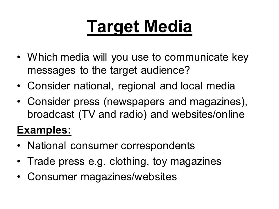 Target Media Which media will you use to communicate key messages to the target audience? Consider national, regional and local media Consider press (