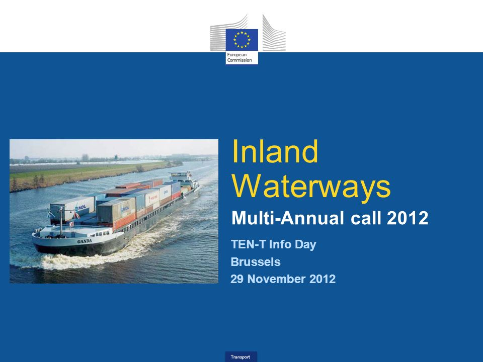Transport TEN-T Info Day Brussels 29 November 2012 Inland Waterways Multi-Annual call 2012