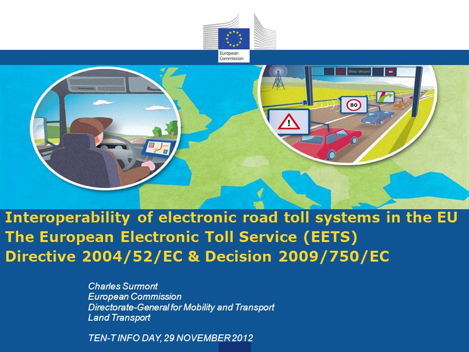 European Electronic Toll Service (EETS): Directive 2004/52/EC and Decision 2009/750/EC LEGAL FRAMEWORK (1) Directive 2004/52/EC: Requires setting up EETS, which will ensure the interoperability of all ETC systems requiring an on- board equipment; Applies to the collection of all types of fees on the EU road network and structures (e.g.