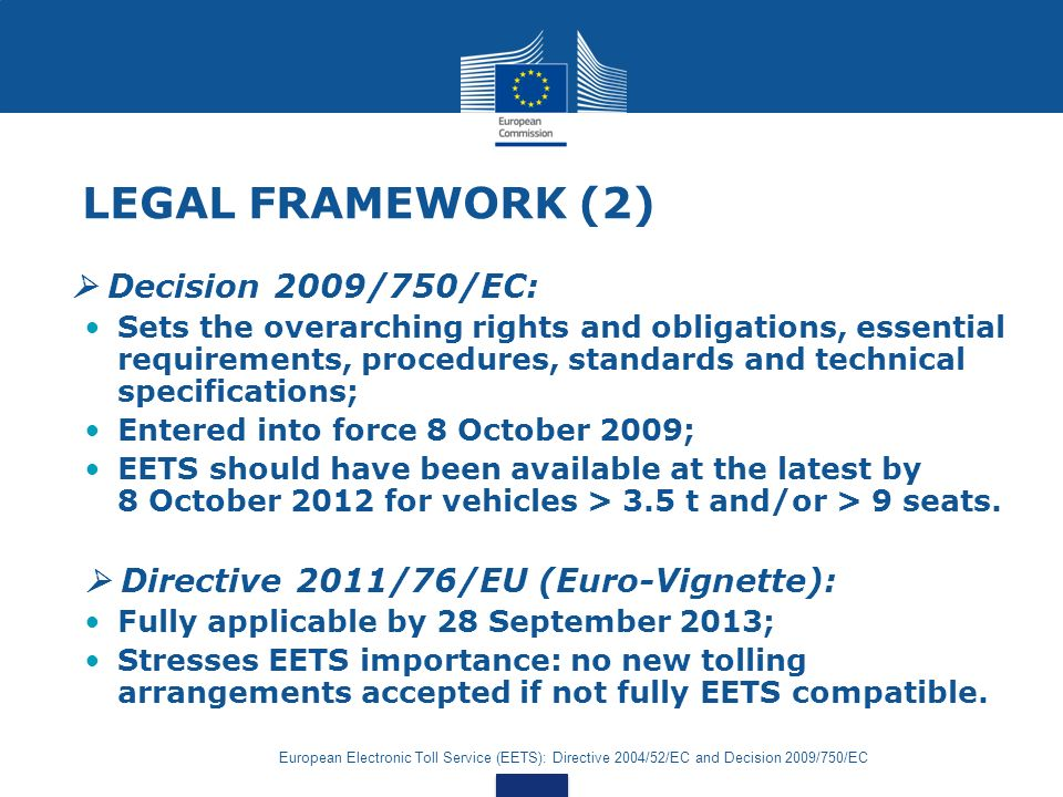 European Electronic Toll Service (EETS): Directive 2004/52/EC and Decision 2009/750/EC EETS STAKEHOLDERS & BUSINESS MODEL Toll Charger EETS Provider Service User Claim Invoice Pay Declaration (DSRC) Declaration (GNSS)