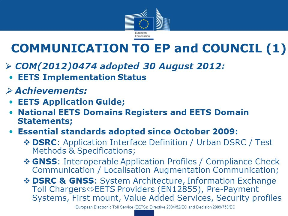 European Electronic Toll Service (EETS): Directive 2004/52/EC and Decision 2009/750/EC COMMUNICATION TO EP and COUNCIL (1) COM(2012)0474 adopted 30 August 2012: EETS Implementation Status Achievements: EETS Application Guide; National EETS Domains Registers and EETS Domain Statements; Essential standards adopted since October 2009: DSRC: Application Interface Definition / Urban DSRC / Test Methods & Specifications; GNSS: Interoperable Application Profiles / Compliance Check Communication / Localisation Augmentation Communication; DSRC & GNSS: System Architecture, Information Exchange Toll Chargers EETS Providers (EN12855), Pre-Payment Systems, First mount, Value Added Services, Security profiles
