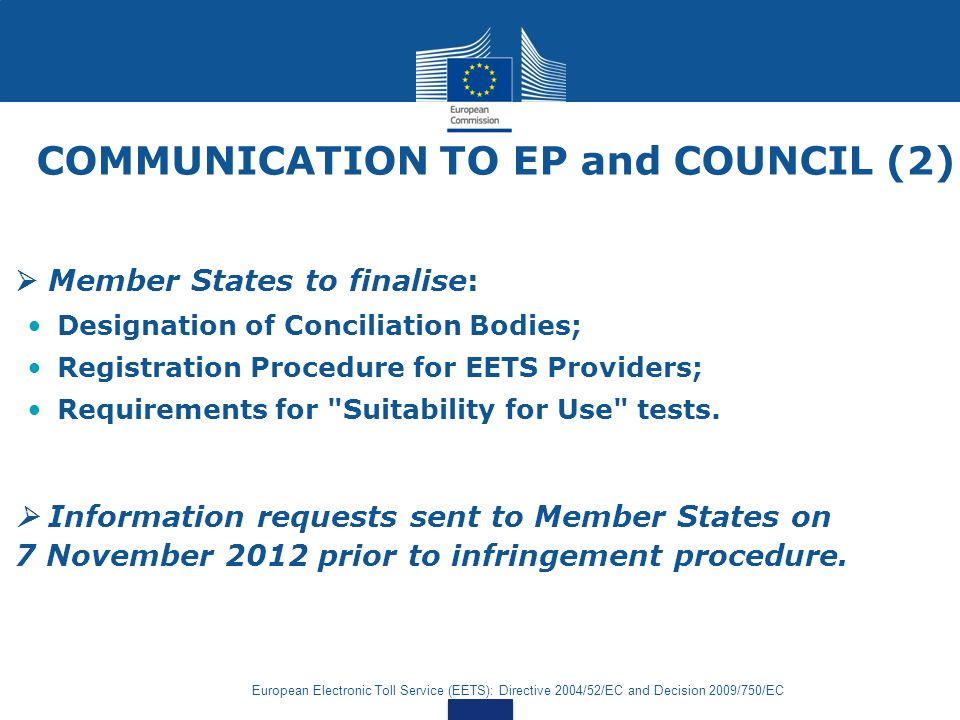 European Electronic Toll Service (EETS): Directive 2004/52/EC and Decision 2009/750/EC COMMUNICATION TO EP and COUNCIL (2) Member States to finalise: Designation of Conciliation Bodies; Registration Procedure for EETS Providers; Requirements for Suitability for Use tests.