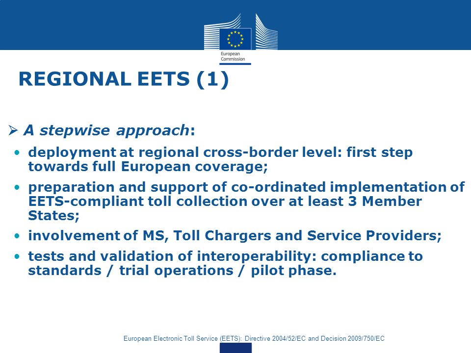 European Electronic Toll Service (EETS): Directive 2004/52/EC and Decision 2009/750/EC REGIONAL EETS (1) A stepwise approach: deployment at regional cross-border level: first step towards full European coverage; preparation and support of co-ordinated implementation of EETS-compliant toll collection over at least 3 Member States; involvement of MS, Toll Chargers and Service Providers; tests and validation of interoperability: compliance to standards / trial operations / pilot phase.